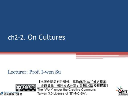 Ch2-2. On Cultures Lecturer: Prof. I-wen Su CC 3.0 The Work under the Creative Commons Taiwan 3.0 License of BY-NC-SA.