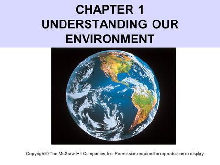 1 CHAPTER 1 UNDERSTANDING OUR ENVIRONMENT Copyright © The McGraw-Hill Companies, Inc. Permission required for reproduction or display.