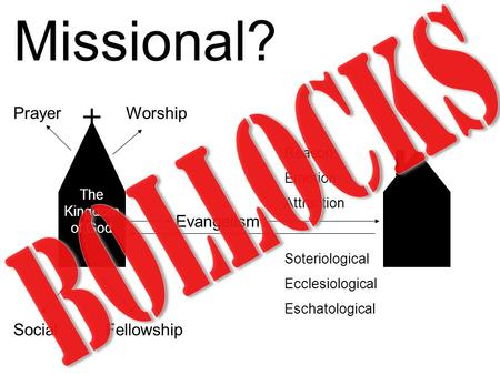 Missional? Worship Social Prayer Fellowship Evangelism Reason Emotion Attraction Soteriological Ecclesiological Eschatological The Kingdom of God.