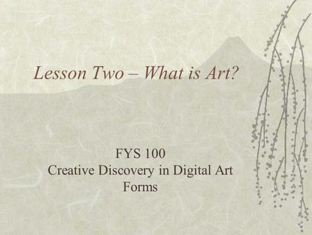 Lesson Two – What is Art? FYS 100 Creative Discovery in Digital Art Forms.