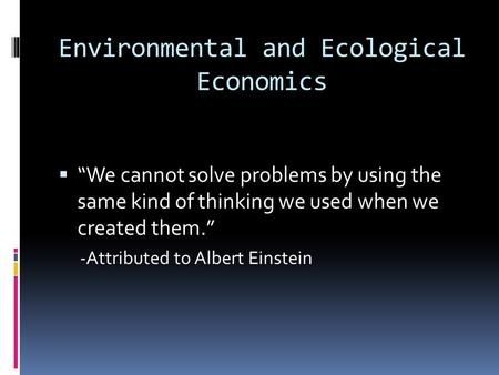Environmental and Ecological Economics We cannot solve problems by using the same kind of thinking we used when we created them. -Attributed to Albert.
