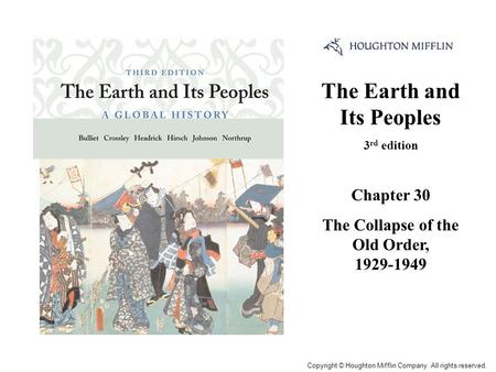 The Earth and Its Peoples 3 rd edition Chapter 30 The Collapse of the Old Order, 1929-1949 Cover Slide Copyright © Houghton Mifflin Company. All rights.