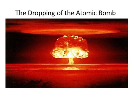 The Dropping of the Atomic Bomb. Truman becomes President in April of 1945 after Roosevelts death He learns of the atomic bomb after be becomes President.