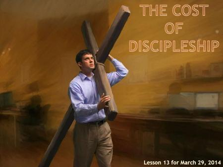 Lesson 13 for March 29, 2014. 1.The cost of discipleship: Setting clear priorities. Being willing to suffer for Christs sake. Being disciplined. 2.Cost-benefit.