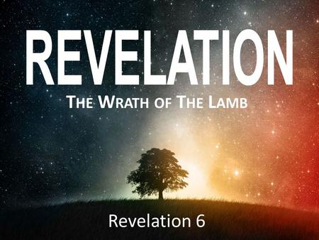 T HE W RATH OF T HE L AMB Revelation 6. R EVELATION 6 Now I watched when the Lamb opened one of the seven seals, and I heard one of the four living creatures.