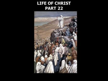 LIFE OF CHRIST PART 22 LIFE OF CHRIST PART 22. Matthew 5:2 Then He opened His mouth and taught them, saying: 3 Blessed are the poor in spirit, For theirs.