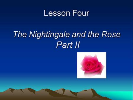 Lesson Four The Nightingale and the Rose Part II.