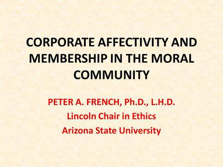 CORPORATE AFFECTIVITY AND MEMBERSHIP IN THE MORAL COMMUNITY PETER A. FRENCH, Ph.D., L.H.D. Lincoln Chair in Ethics Arizona State University.