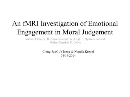 An fMRI Investigation of Emotional Engagement in Moral Judgement Joshua D. Greene, R. Brian Sommerville, Leigh E. Nystrom, John M. Darley, Jonathan D.