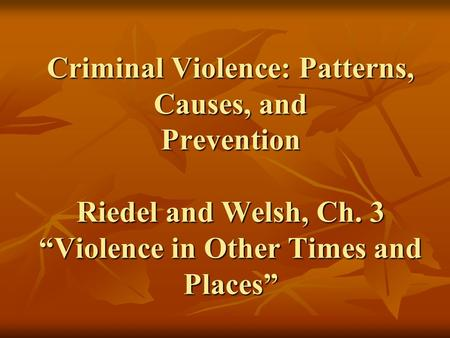Criminal Violence: Patterns, Causes, and Prevention Riedel and Welsh, Ch. 3 Violence in Other Times and Places.