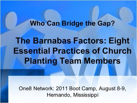 Who Can Bridge the Gap? The Barnabas Factors: Eight Essential Practices of Church Planting Team Members One8 Network: 2011 Boot Camp, August 8-9, Hernando,