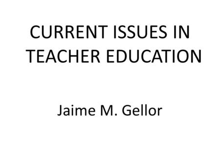 CURRENT ISSUES IN TEACHER EDUCATION Jaime M. Gellor.