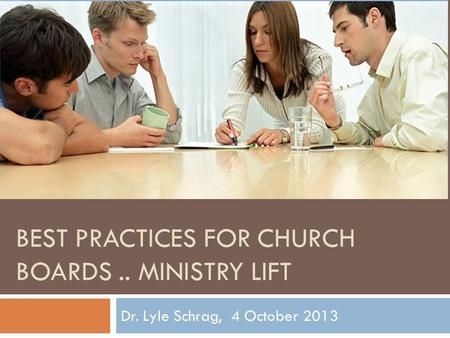 BEST PRACTICES FOR CHURCH BOARDS.. MINISTRY LIFT Dr. Lyle Schrag, 4 October 2013.
