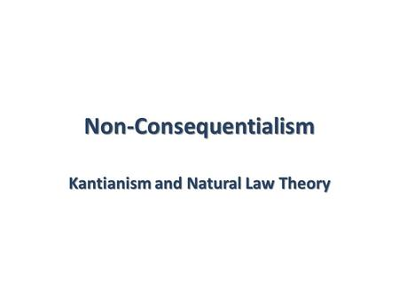 Non-Consequentialism Kantianism and Natural Law Theory.