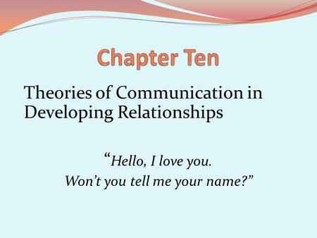 Theories of Communication in Developing Relationships Hello, I love you. Wont you tell me your name?