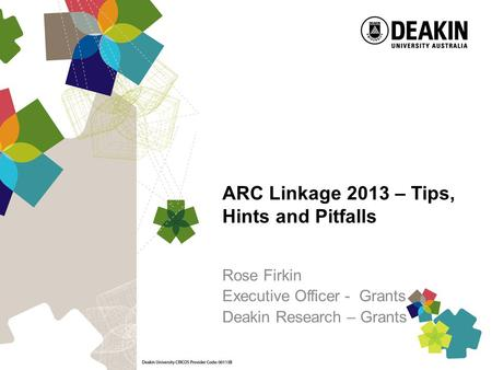 ARC Linkage 2013 – Tips, Hints and Pitfalls Rose Firkin Executive Officer - Grants Deakin Research – Grants.
