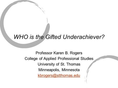 WHO is the Gifted Underachiever? Professor Karen B. Rogers College of Applied Professional Studies University of St. Thomas Minneapolis, Minnesota