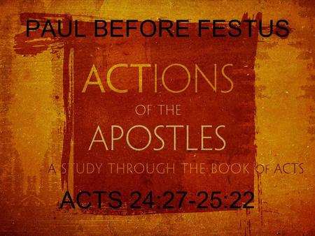 PAUL BEFORE FESTUS ACTS 24:27-25:22. FELIX TO FESTUS When two years had elapsed, Felix was succeeded by Porcius Festus. And desiring to do the Jews a.