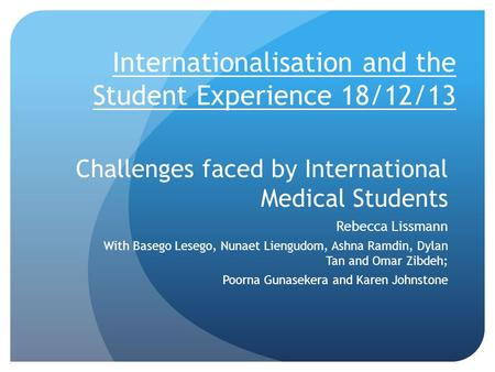 Challenges faced by International Medical Students Rebecca Lissmann With Basego Lesego, Nunaet Liengudom, Ashna Ramdin, Dylan Tan and Omar Zibdeh; Poorna.