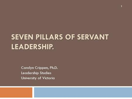 SEVEN PILLARS OF SERVANT LEADERSHIP. Carolyn Crippen, Ph.D. Leadership Studies University of Victoria 1.