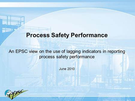 Process Safety Performance An EPSC view on the use of lagging indicators in reporting process safety performance June 2010.