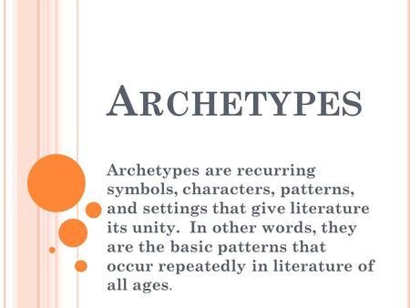 A RCHETYPES Archetypes are recurring symbols, characters, patterns, and settings that give literature its unity. In other words, they are the basic patterns.