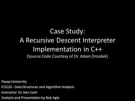 Case Study: A Recursive Descent Interpreter Implementation in C++ (Source Code Courtesy of Dr. Adam Drozdek) Payap University ICS220 - Data Structures.