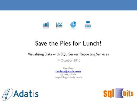 1 st October 2010 Save the Pies for Lunch! Visualising Data with SQL Server Reporting Services Tim