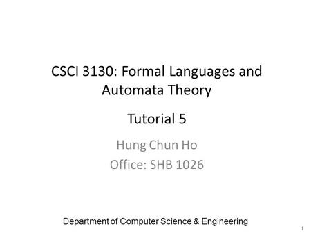 CSCI 3130: Formal Languages and Automata Theory Tutorial 5 Hung Chun Ho Office: SHB 1026 Department of Computer Science & Engineering 1.