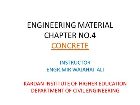 ENGINEERING MATERIAL CHAPTER NO.4 CONCRETE INSTRUCTOR ENGR.MIR WAJAHAT ALI KARDAN INSTITUTE OF HIGHER EDUCATION DEPARTMENT OF CIVIL ENGINEERING.