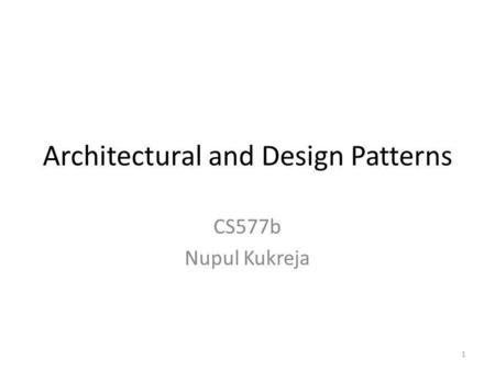 Architectural and Design Patterns CS577b Nupul Kukreja 1.