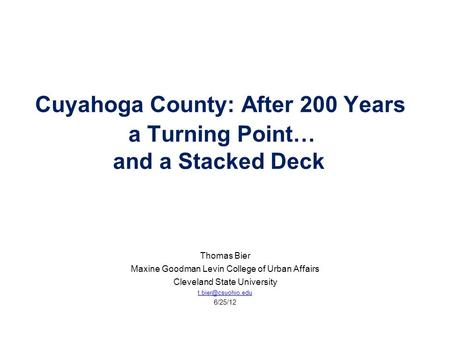 Cuyahoga County: After 200 Years a Turning Point… and a Stacked Deck Thomas Bier Maxine Goodman Levin College of Urban Affairs Cleveland State University.