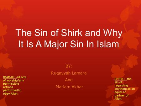 The Sin of Shirk and Why It Is A Major Sin In Islam BY: Ruqayyah Lamara And Mariam Akbar IBADAH:-all acts of worship/any permissible actions performed.