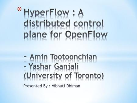 Presented By : Vibhuti Dhiman. Outline : 1.Paper Abstract 2. Introduction 3.Design and Implementation 3.1 Event Propagation 3.2 HyperFlow Controller Application.