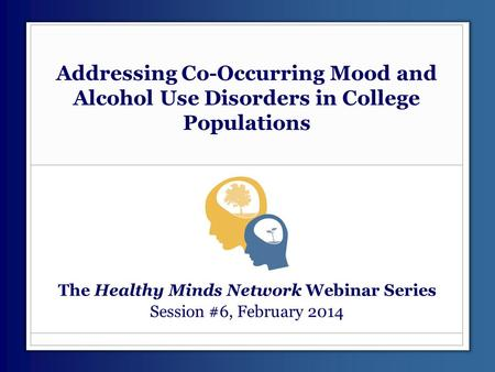 Addressing Co-Occurring Mood and Alcohol Use Disorders in College Populations The Healthy Minds Network Webinar Series Session #6, February 2014.