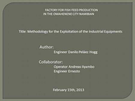 FACTORY FOR FISH FEED PRODUCTION IN THE OMAHENENE CITY NAMIBIAN Title: Methodology for the Exploitation of the Industrial Equipments Author: Engineer Danilo.