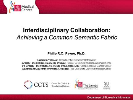 Department of Biomedical Informatics Interdisciplinary Collaboration: Achieving a Common Semantic Fabric Philip R.O. Payne, Ph.D. Assistant Professor,