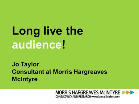 Long live the audience! Jo Taylor Consultant at Morris Hargreaves McIntyre.