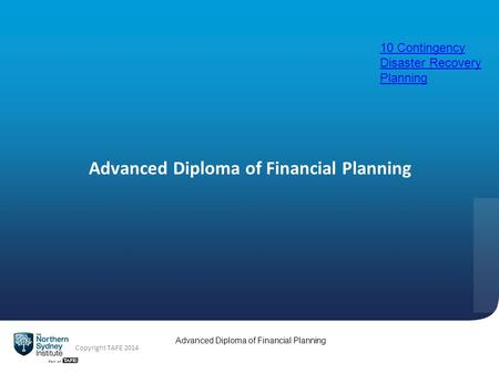 Advanced Diploma of Financial Planning Copyright TAFE 2014 Advanced Diploma of Financial Planning 10 Contingency Disaster Recovery Planning.