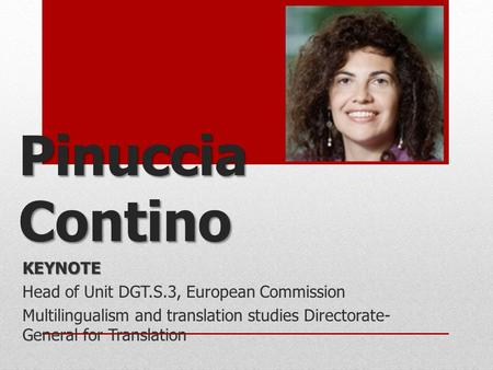 Pinuccia Contino KEYNOTE Head of Unit DGT.S.3, European Commission Multilingualism and translation studies Directorate- General for Translation.