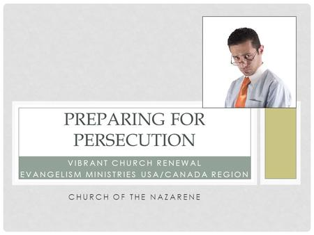 VIBRANT CHURCH RENEWAL EVANGELISM MINISTRIES USA/CANADA REGION CHURCH OF THE NAZARENE PREPARING FOR PERSECUTION.