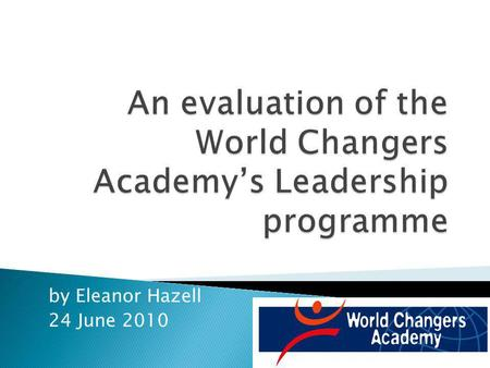 By Eleanor Hazell 24 June 2010. Background Evaluation design & methodology WCA leadership programme theory Evaluation findings Recommendations to WCA.