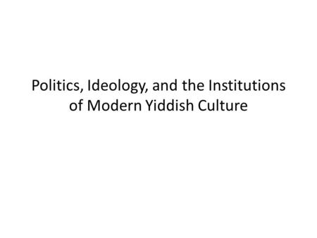 Politics, Ideology, and the Institutions of Modern Yiddish Culture.
