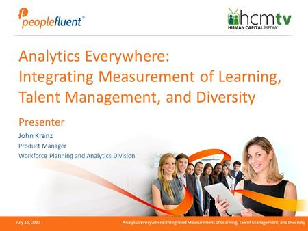 July 16, 2013Analytics Everywhere: Integrated Measurement of Learning, Talent Management, and Diversity Analytics Everywhere: Integrating Measurement of.
