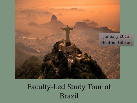 Faculty-Led Study Tour of Brazil January 2012 Heather Gibson January 2012 Heather Gibson.