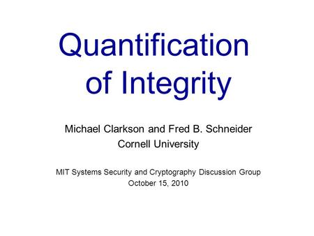 Quantification of Integrity Michael Clarkson and Fred B. Schneider Cornell University MIT Systems Security and Cryptography Discussion Group October 15,