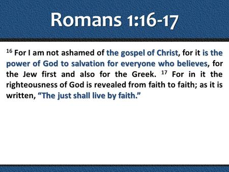 Romans 1:16-17 the gospel of Christis the power of God to salvation for everyone who believes The just shall live by faith. 16 For I am not ashamed of.