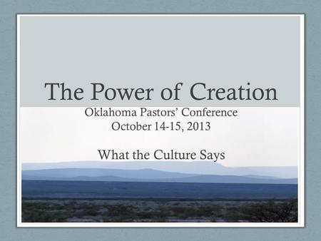 The Power of Creation Oklahoma Pastors Conference October 14-15, 2013 What the Culture Says.