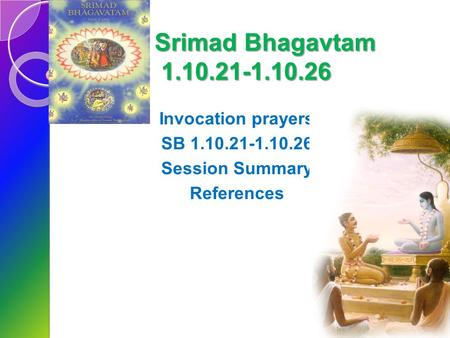 Srimad Bhagavtam 1.10.21-1.10.26 Invocation prayers SB 1.10.21-1.10.26 Session Summary References.