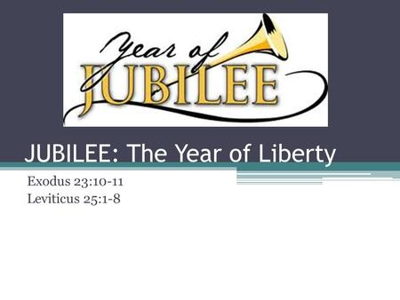 JUBILEE: The Year of Liberty Exodus 23:10-11 Leviticus 25:1-8.